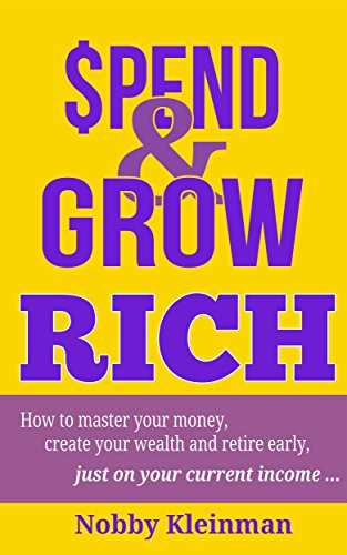 Spend & Grow Rich: How to Master Your Money, Create Your Wealth and Retire Early, Just on Your Current Income