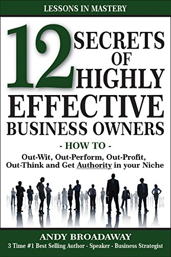 12 Secrets of Highly Effective Business Owners: How to: Out-Wit, Out-Perform, Out-Profit, Out-Think and Get Authority in your Niche
