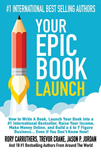 Your Epic Book Launch: How to Write A Book, Launch Your Book into a #1 International Bestseller, Raise Your Income, Make Money Online, and Build a 6 to … A Book and Make Money With A Book Launch)
