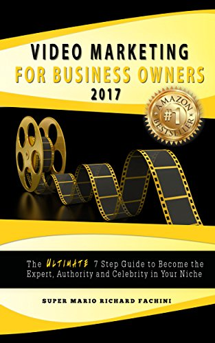 Video Marketing for Business Owners 2017: The Ultimate 7 Step Guide to Become the Expert, Authority, and Celebrity in Your Niche
