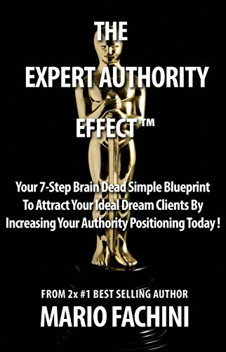 The Expert Authority Effect 2017:: Your 7-Step Brain Dead Simple Blueprint To Attract Your Ideal Dream Clients By Increasing Your Authority Positioning Today!